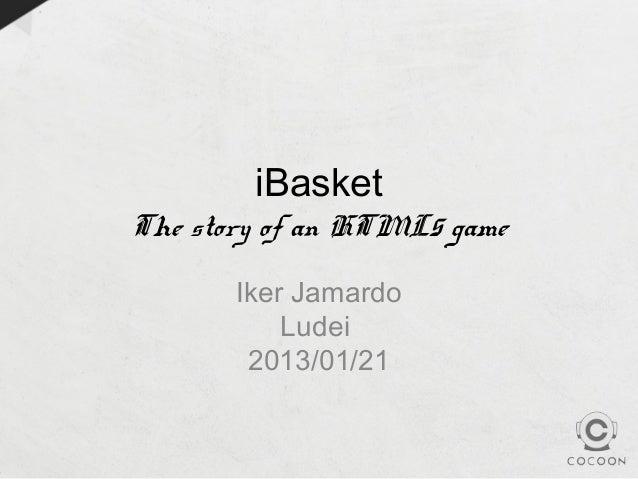 iBasketThe story of an HTML5 game       Iker Jamardo           Ludei        2013/01/21