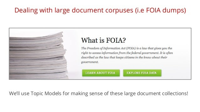 Dealing with large document corpuses (i.e FOIA dumps)  We'll use Topic Models for making sense of these large document col...
