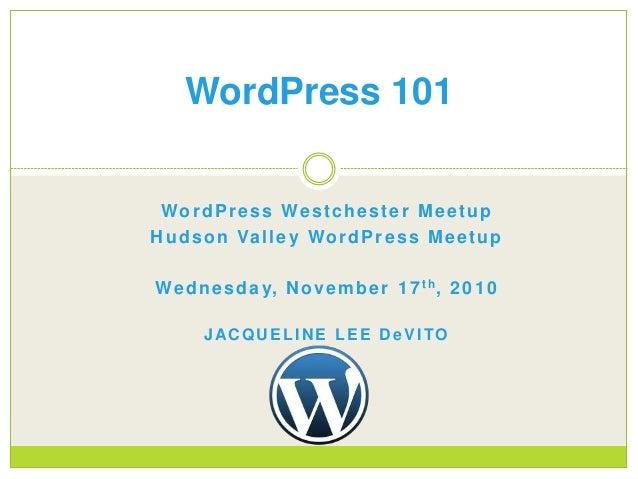 WordPress Westchester Meetup Hudson Valley WordPress Meetup Wednesday, November 17th, 2010 JACQUELINE LEE DeVITO WordPress...
