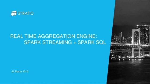 22 Marzo 2016 REAL TIME AGGREGATION ENGINE: SPARK STREAMING + SPARK SQL