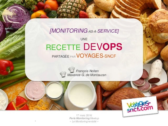 17 mars 2016 Paris Monitoring Meetup « Le Monitoring revisité » [MONITORING-AS-A-SERVICE] UNE RECETTE DEVOPS PARTAGÉE PAR ...