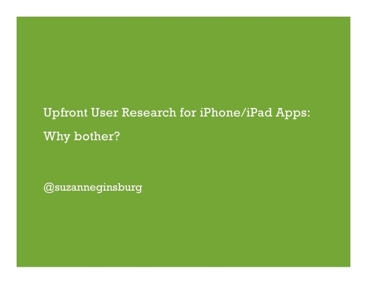 Upfront User Research for iPhone/iPad Apps: Why bother?   @suzanneginsburg