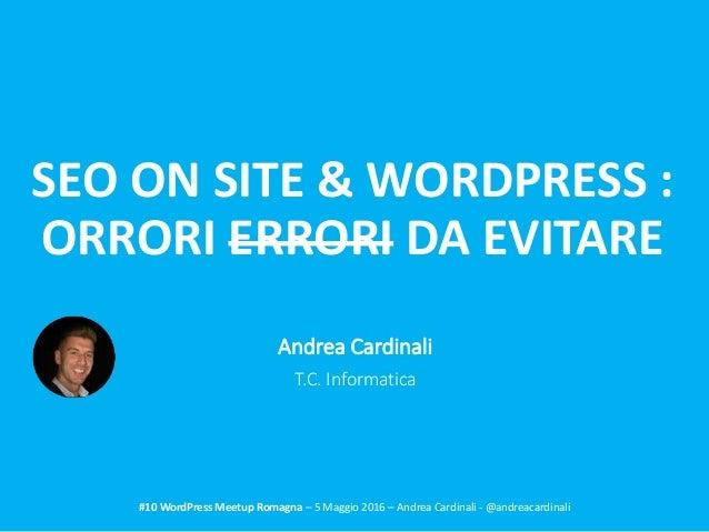 SEO ON SITE & WORDPRESS : ORRORI ERRORI DA EVITARE #10 WordPress Meetup Romagna – 5 Maggio 2016 – Andrea Cardinali - @andr...