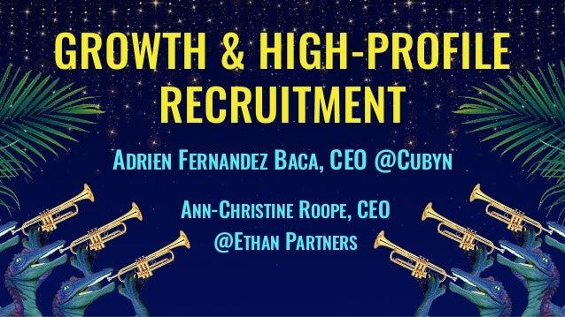 GROWTH & HIGH-PROFILE RECRUITMENT ADRIEN FERNANDEZ BACA, CEO @CUBYN ANN-CHRISTINE ROOPE, CEO @ETHAN PARTNERS
