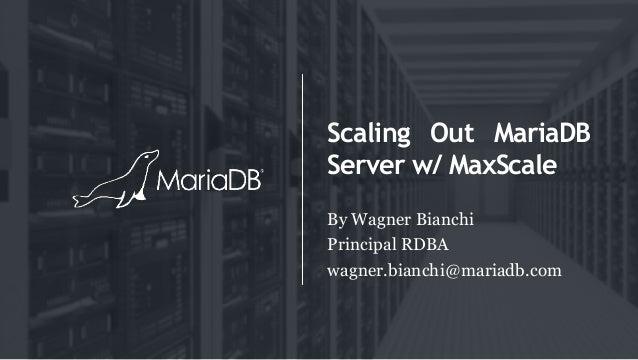 Scaling Out MariaDB Server w/ MaxScale By Wagner Bianchi Principal RDBA wagner.bianchi@mariadb.com