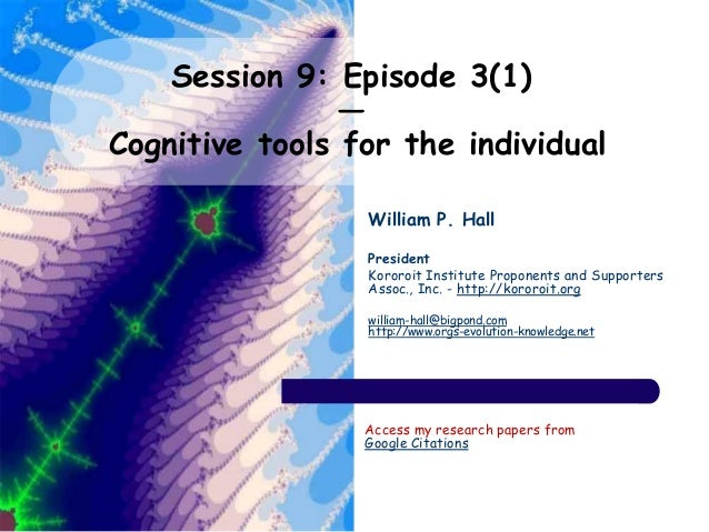 Session 9: Episode 3(1) — Cognitive tools for the individual William P. Hall President Kororoit Institute Proponents and S...