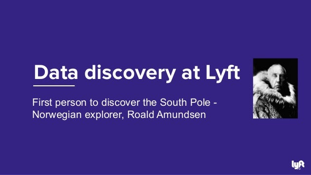 Data discovery at Lyft 16 First person to discover the South Pole - Norwegian explorer, Roald Amundsen