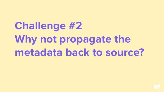 Challenge #2 Why not propagate the metadata back to source? 33