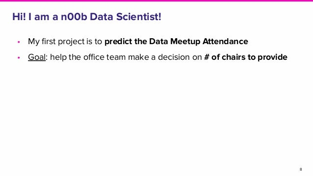 • My first project is to predict the Data Meetup Attendance • Goal: help the office team make a decision on # of chairs to pr...