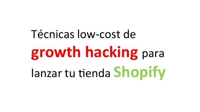 Técnicas  low-‐cost  de   growth  hacking  para   lanzar  tu  4enda  Shopify