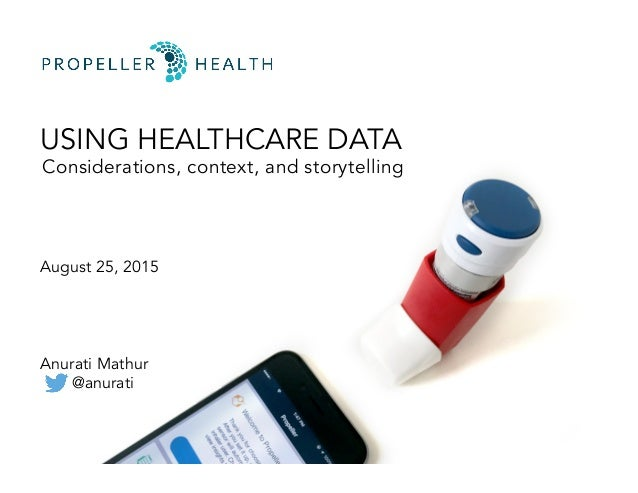 USING HEALTHCARE DATA Considerations, context, and storytelling August 25, 2015 Anurati Mathur @anurati
