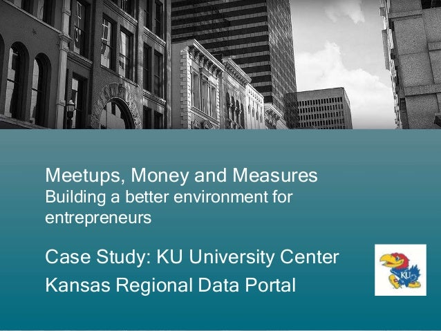 Meetups, Money and Measures Building a better environment for entrepreneurs Case Study: KU University Center Kansas Region...