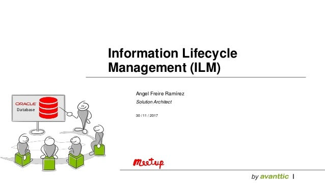 Angel Freire Ramírez Solution Architect 30 / 11 / 2017 Information Lifecycle Management (ILM) Database