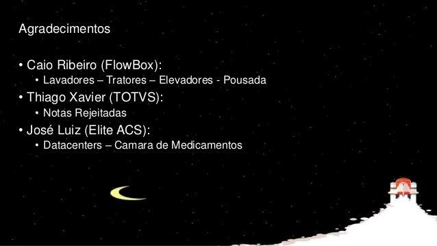 Agradecimentos • Caio Ribeiro (FlowBox): • Lavadores – Tratores – Elevadores - Pousada • Thiago Xavier (TOTVS): • Notas Re...