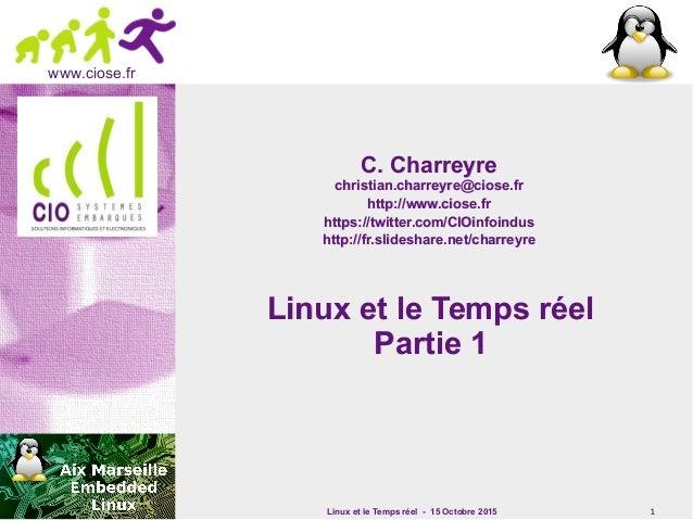 Linux et le Temps réel - 15 Octobre 2015 1 www.ciose.fr Linux et le Temps réelLinux et le Temps réel Partie 1Partie 1 C. C...