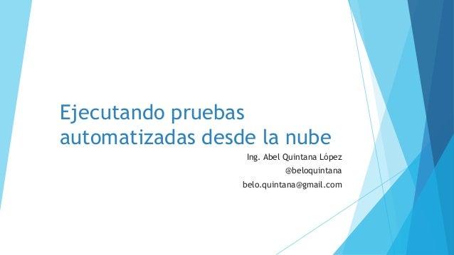 Ejecutando pruebas automatizadas desde la nube Ing. Abel Quintana López @beloquintana belo.quintana@gmail.com