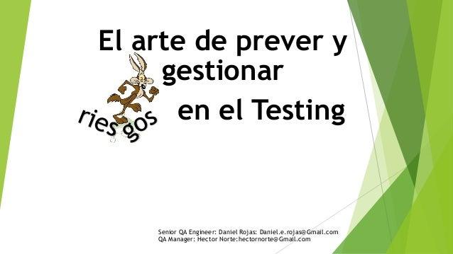 El arte de prever y gestionar en el Testing Senior QA Engineer: Daniel Rojas: Daniel.e.rojas@Gmail.com QA Manager: Hector ...