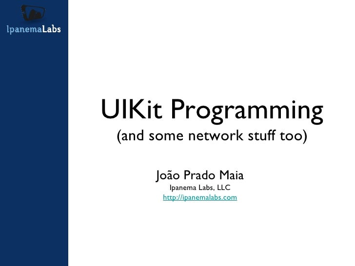 <ul><li>João Prado Maia </li></ul><ul><li>Ipanema Labs, LLC </li></ul><ul><li>http://ipanemalabs.com </li></ul>UIKit Progr...