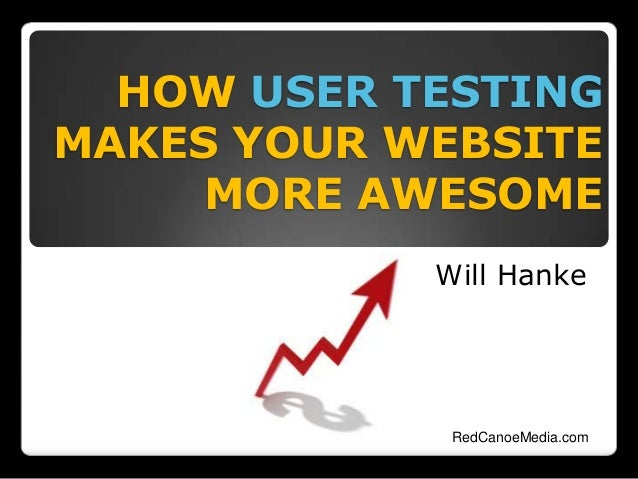 HOW USER TESTING MAKES YOUR WEBSITE MORE AWESOME Will Hanke RedCanoeMedia.com