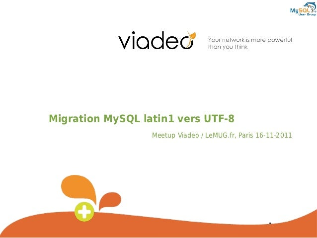 Migration MySQL latin1 vers UTF-8                  Meetup Viadeo / LeMUG.fr, Paris 16-11-2011