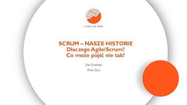 Ula Cholewa Piotr Guz SCRUM – NASZE HISTORIE Dlaczego Agile/Scrum? Co może pójść nie tak?