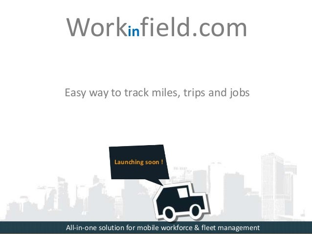 Easy way to track miles, trips and jobs Launching soon ! Workinfield.com All-in-one solution for mobile workforce & fleet ...