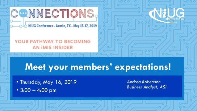 Meet your members' expectations! Andrea Robertson Business Analyst, ASI • Thursday, May 16, 2019 • 3:00 – 4:00 pm