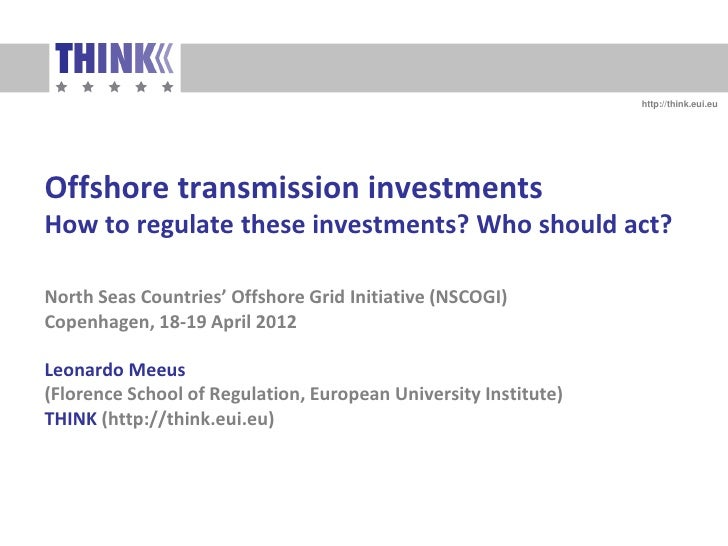 http://think.eui.euOffshore transmission investmentsHow to regulate these investments? Who should act?North Seas Countries...