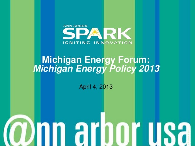 Michigan Energy Forum:Michigan Energy Policy 2013         April 4, 2013                              © Ann Arbor SPARK