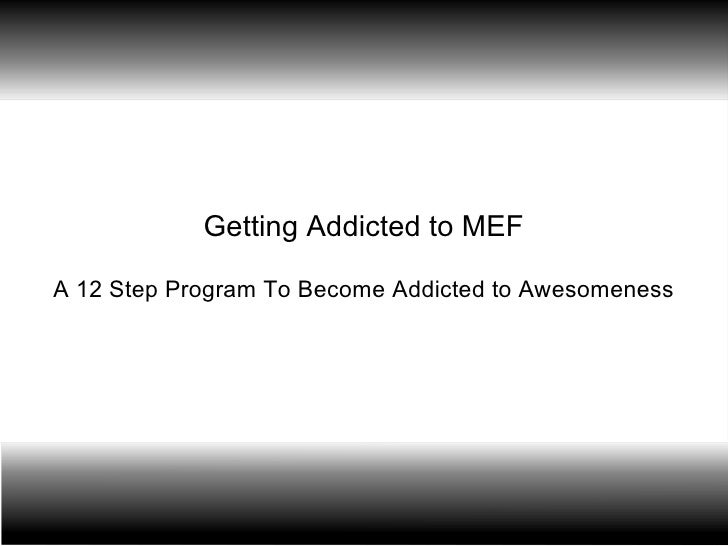 Getting Addicted to MEF A 12 Step Program To Become Addicted to Awesomeness