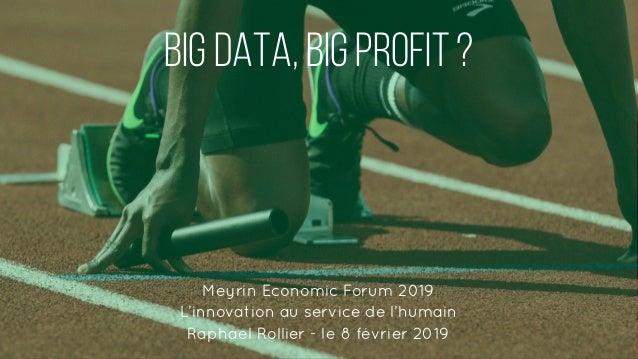 Big DATA, BIG Profit ? Meyrin Economic Forum 2019 L'innovation au service de l'humain Raphael Rollier - le 8 février 2019