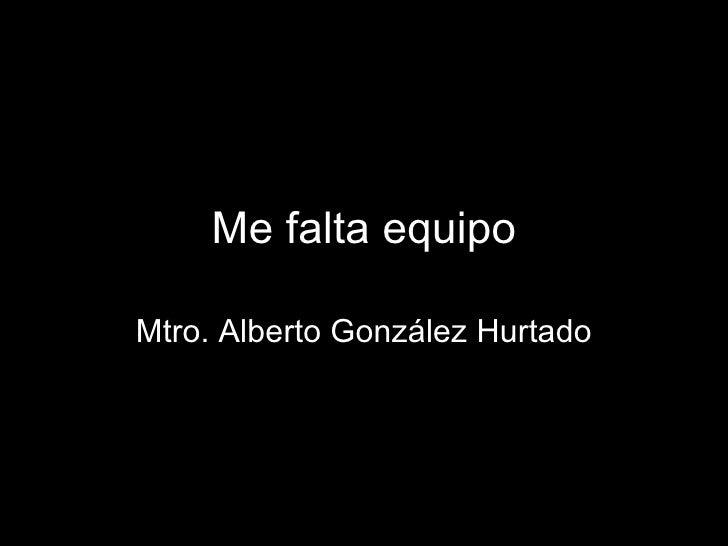Me falta equipo Mtro. Alberto González Hurtado