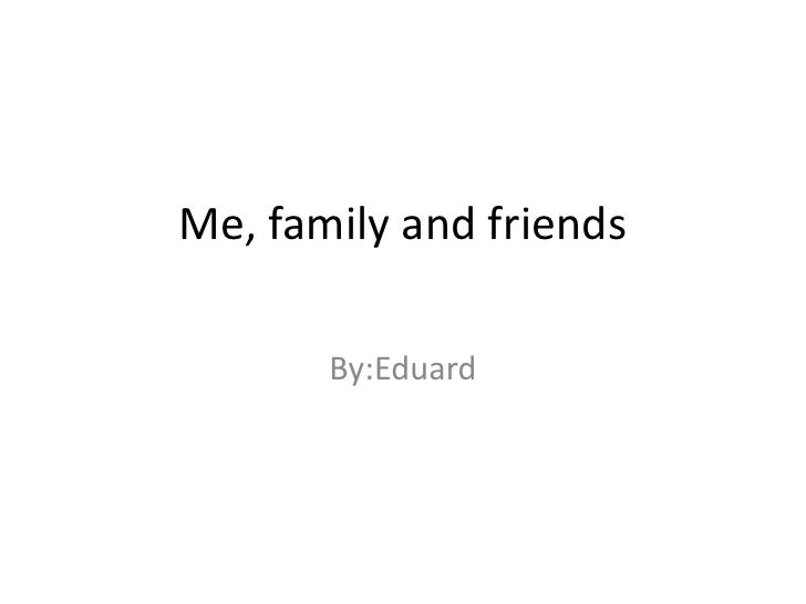 Me, family and friends       By:Eduard