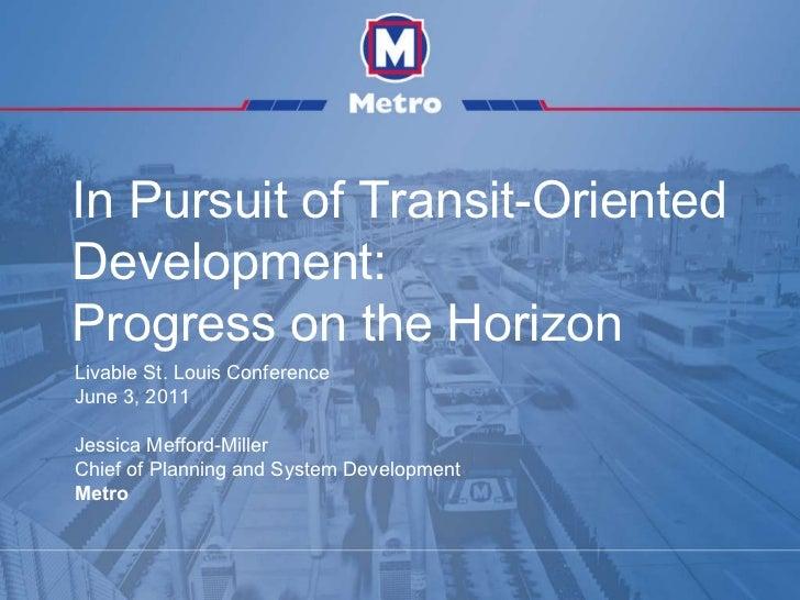 In Pursuit of Transit-Oriented Development: Progress on the Horizon Livable St. Louis Conference June 3, 2011 Jessica Meff...