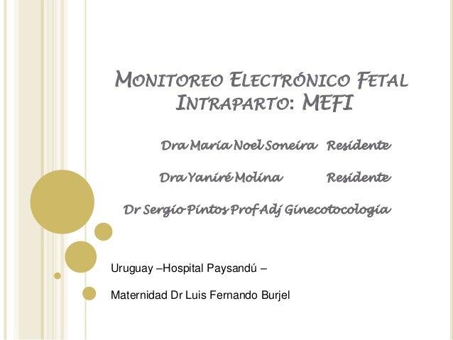 MONITOREO ELECTRÓNICO FETAL     INTRAPARTO: MEFI         Dra Maria Noel Soneira Residente         Dra Yaniré Molina       ...