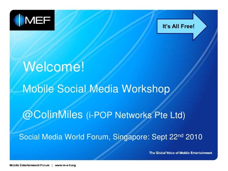 It's All Free!<br />Welcome!<br />Mobile Social Media Workshop@ColinMiles(i-POP Networks Pte Ltd)<br />Social Media World ...