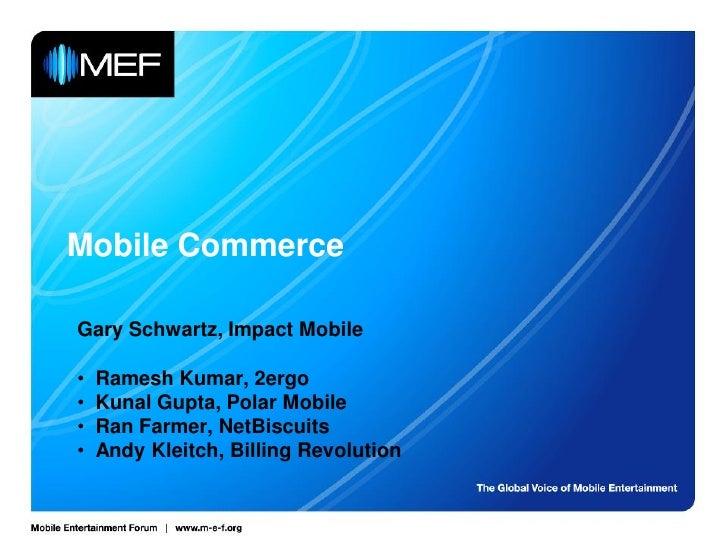 Mobile Commerce  Gary Schwartz, Impact Mobile  •   Ramesh Kumar, 2ergo •   Kunal Gupta, Polar Mobile •   Ran Farmer, NetBi...