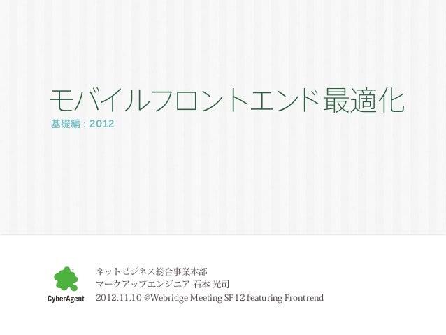 モバイルフロントエンド最適化基礎編 : 2012       ネットビジネス総合事業本部       マークアップエンジニア 石本 光司       2012.11.10 @Webridge Meeting SP12 featuring Fro...
