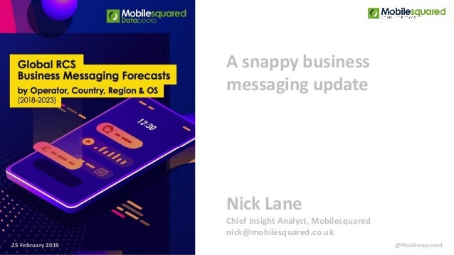 A snappy business messaging update 25 February 2019 Nick Lane Chief Insight Analyst, Mobilesquared nick@mobilesquared.co.u...