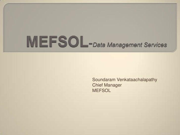 MEFSOL-Data Management Services<br />Soundaram Venkataachalapathy<br />Chief Manager<br />MEFSOL<br />