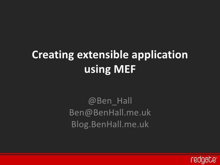 Creating extensible application           using MEF             @Ben_Hall        Ben@BenHall.me.uk        Blog.BenHall.me....
