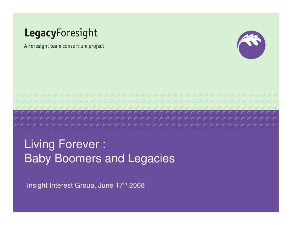 Living Forever : Baby Boomers and Legacies  Insight Interest Group, June 17th 2008