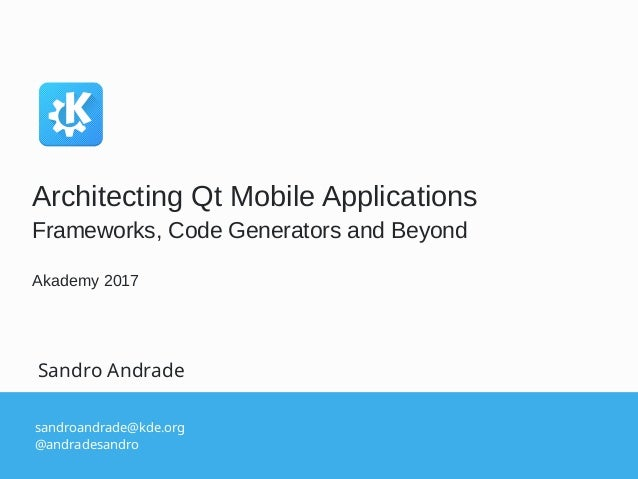 sandroandrade@kde.org @andradesandro Sandro Andrade Architecting Qt Mobile Applications Frameworks, Code Generators and Be...