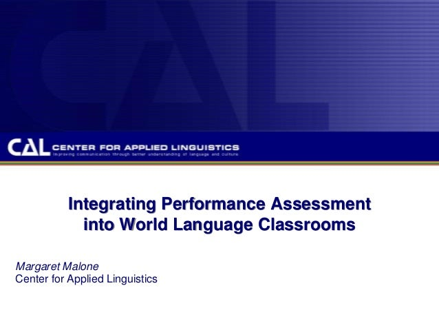 Integrating Performance Assessment into World Language Classrooms Margaret Malone Center for Applied Linguistics