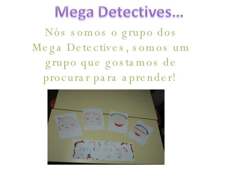 Nós somos o grupo dos Mega Detectives, somos um grupo que gostamos de procurar para aprender!