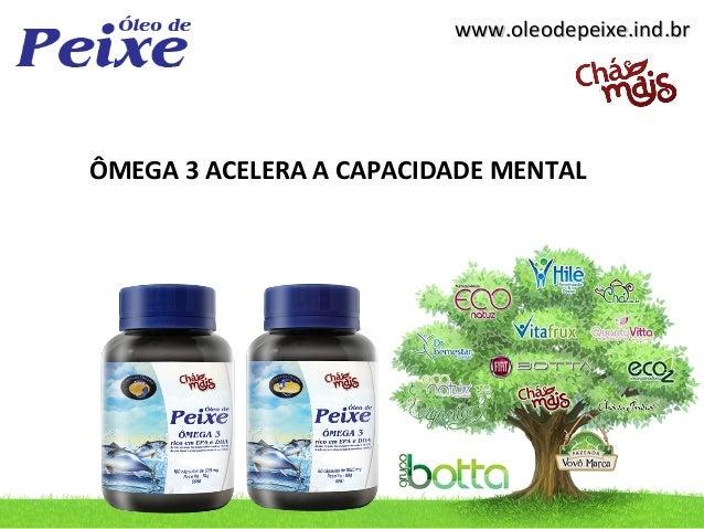 www.oleodepeixe.ind.brwww.oleodepeixe.ind.br ÔMEGA 3 ACELERA A CAPACIDADE MENTAL