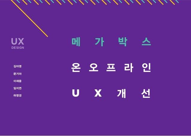 UX  DESIGN  김아영 문기아  메  가  박  스  온 오 프 라 인  이재웅 임지연 하영경  U  X  개  선