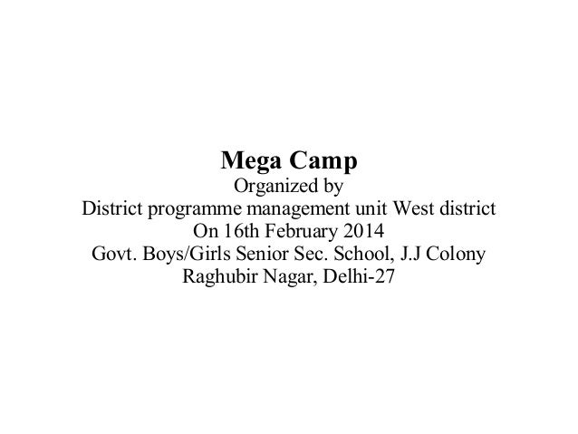 Mega Camp Organized by District programme management unit West district On 16th February 2014 Govt. Boys/Girls Senior Sec....