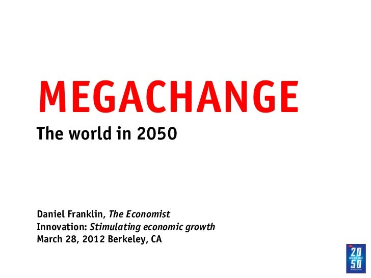 MEGACHANGE!The world in 2050!!!Daniel Franklin, The Economist!Innovation: Stimulating economic growth!March 28, 2012 Berke...