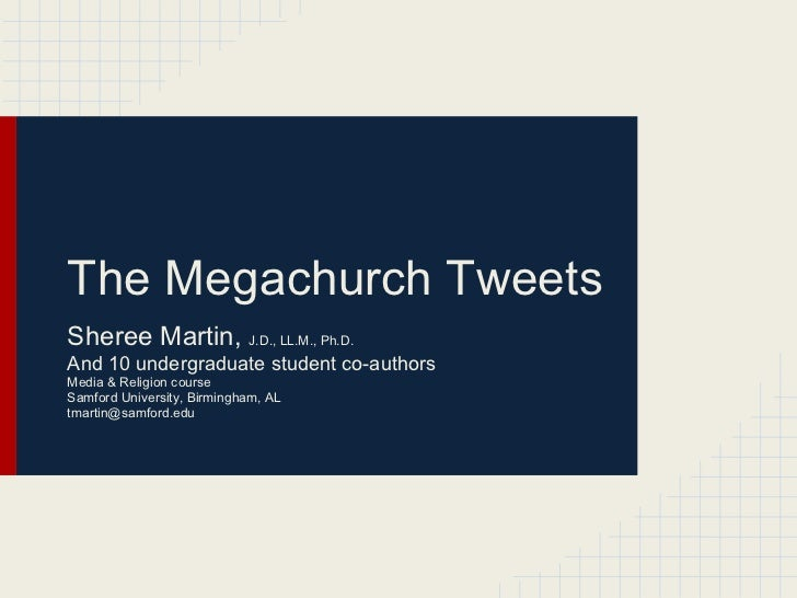 The Megachurch TweetsSheree Martin, J.D., LL.M., Ph.D.And 10 undergraduate student co-authorsMedia & Religion courseSamfor...